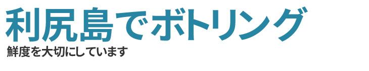 利尻島でボトリング|鮮度を大切にしています